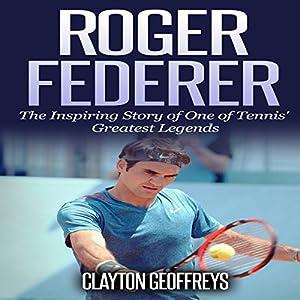 Roger Federer: The Inspiring Story of One of Tennis' Greatest Legends Hörbuch von Clayton Geoffreys Gesprochen von:  Johnny Robinson of Earthwalker Studios