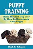Puppy Training Guide: Raise The Best Dog Ever Or How To Housebreak Your Puppy: All Power Of Positive Reinforcement In One Ultimate Handbook: Training In Obedience, Potty, Biting, Barking, Feeding