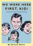 We Were Here First, Kid: A Practical Guide to Happy Parenting