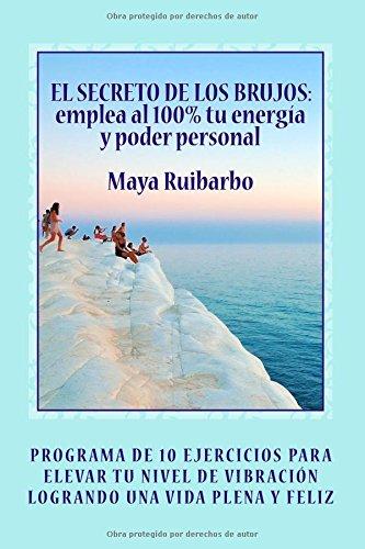 EL SECRETO DE LOS BRUJOS Emplea al 100% tu energía y poder personal: Programa de 10 ejercicios para elevar tu nivel de vibración logrando una vida saludable y plena