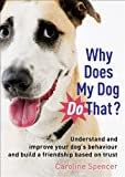 Caroline Spencer Why Does My Dog Do That?: Understand and Improve Your Dog's Behaviour and Build a Friendship Based on Trust