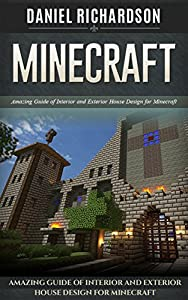 Minecraft: Amazing Guide of Interior and Exterior House Design for Minecraft (minecraft, minecraft cheats, minecraft guide)