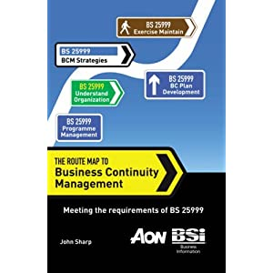The Route Map to Business Continuity Management: Meeting the Requirements of BS 25999 John Sharp MCIM