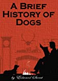 A Brief History of Dogs (The Best Dog Book Series)