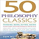 50 Philosophy Classics: Thinking, Being, Acting, Seeing, Profound Insights and Powerful Thinking from Fifty Key Books (       UNABRIDGED) by Tom Butler-Bowdon Narrated by Sean Pratt
