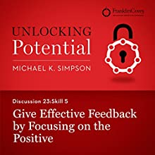 Discussion 23: Skill 5 - Give Effective Feedback by Focusing on the Positive (       UNABRIDGED) by Michael K. Simpson, Franklin Covey Narrated by L. J. Ganser