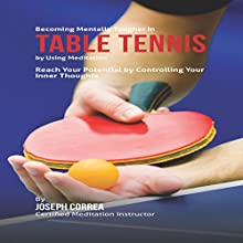 Becoming Mentally Tougher in Table Tennis by Using Meditation: Reach Your Potential by Controlling Your Inner Thoughts (       UNABRIDGED) by Joseph Correa - Certified Meditation Instructor Narrated by Andrea Erickson