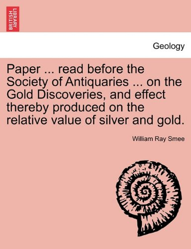 Paper ... read before the Society of Antiquaries ... on the Gold Discoveries, and effect thereby produced on the relative value of silver and gold.