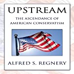 Upstream: The Ascendance of American Conservatism | Alfred S. Regnery