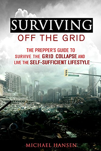 Michael Hansen - Surviving Off The Grid: The Prepper's Guide to Survive the Grid Collapse and Live the Self-sufficient Lifestyle (Emergency Survival for Preppers)
