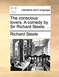 The conscious lovers. A comedy by Sir Richard Steele. ...