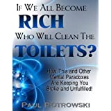 If We All Become Rich, Who Will Clean The Toilets? (How This and Other Mental Paradoxes Are Keeping You Broke and Unfulfilled! Book 1)by Paul Piotrowski