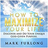 How to Maximize Your Life: Discover and Do Your God-Given Purpose