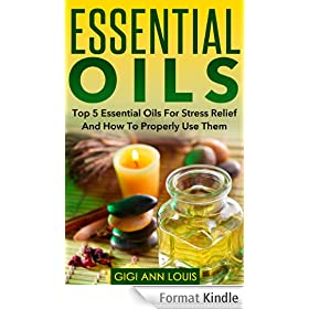 Essential Oils: Top 5 Essential Oils For Stress Relief And How To Properly Use Them (Herbal Remedies, Aromatherapy, Natural Remedies) (English Edition)