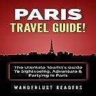 Paris Travel Guide: The Ultimate Tourist's Guide to Sightseeing, Adventure & Partying in Paris Hörbuch von  Wanderlust Readers Gesprochen von: Bo Morgan