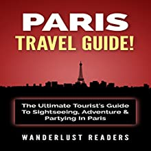 Paris Travel Guide: The Ultimate Tourist's Guide to Sightseeing, Adventure & Partying in Paris | Livre audio Auteur(s) :  Wanderlust Readers Narrateur(s) : Bo Morgan