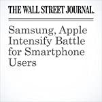 Samsung, Apple Intensify Battle for Smartphone Users | Timonthy W. Martin,Tripp Mickle