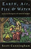 Earth, Air, Fire & Water: More Techniques of Natural Magic (Llewellyn's Practical Magick Series) (0875421318) by Cunningham, Scott