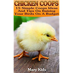 Chicken Coops: 15 Simple Coops Ideas And Tips On Raising Your Birds On A Budget: (How To Build Chicken Coop, Raising Chickens For Dummies) (Backyard C