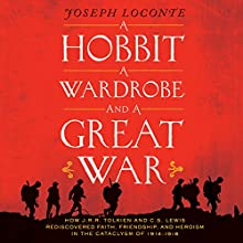 A Hobbit, A Wardrobe and a Great War: How J.R.R. Tolkien and C.S. Lewis Rediscovered Faith, Friendship, and Heroism in the Cataclysm of 1914-1918 (       UNABRIDGED) by Joseph Loconte Narrated by Dave Hoffman