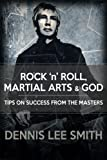 Rock N Roll, Martial Arts, and God: Tips For Success From the Masters