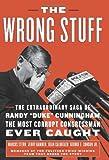 "The Wrong Stuff: The Extraordinary Saga of Randy ""Duke"" Cunningham, the Most Corrupt Congressman Ever Caught"