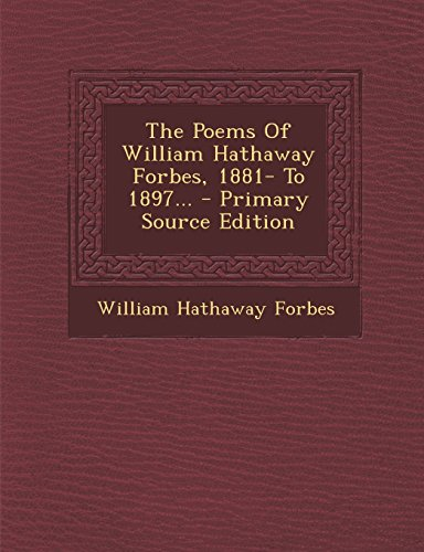 The Poems of William Hathaway Forbes, 1881- To 1897... - Primary Source Edition