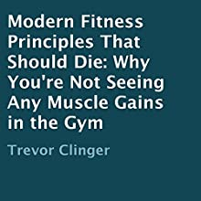 Modern Fitness Principles That Should Die: Why You're Not Seeing Any Muscle Gains in the Gym (       UNABRIDGED) by Trevor Clinger Narrated by Kenneth Sowards