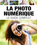 PHOTO NUM�RIQUE (LA) : LE GUIDE COMPLET