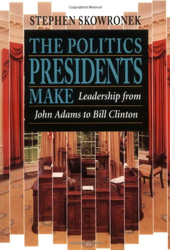 The Politics Presidents Make: Leadership from John Adams...