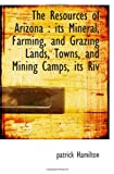 The Resources of Arizona: its Mineral, Farming, and Grazing Lands, Towns, and Mining Camps, its Riv (1113881453) by Hamilton, patrick