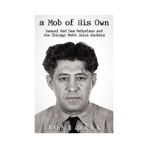 "Mob of His Own: Mad Sam DeStefano and the Chicago Mob's ""Juice"
