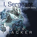 I, Sergeant: An Artificial Intelligence Techno Thriller Sci-Fi Short Story | Nick Thacker