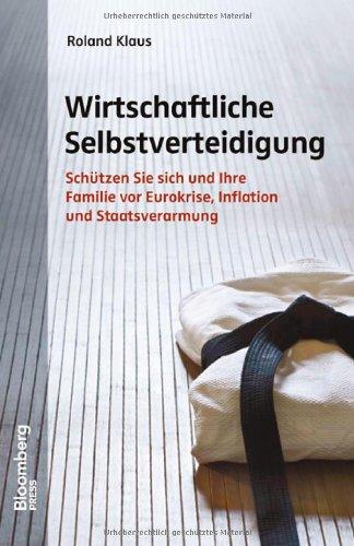 Wirtschaftliche Selbstverteidigung: Schützen Sie sich und Ihre Familie vor Eurokrise, Inflation und Staatsverarmung