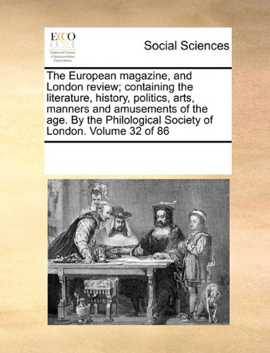The European magazine, and London review; containing the literature, history, politics, arts, manners and amusements of the age. By the Philological Society of London.  Volume 32 of 86