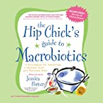 The Hip Chick's Guide to Macrobiotics: A Philosophy for Achieving a Radiant Mind and Beautiful Body | Jessica Porter