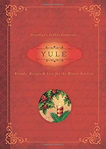 Yule: Rituals, Recipes & Lore for the Winter Solstice (Llewellyn's Sabbat Essentials)