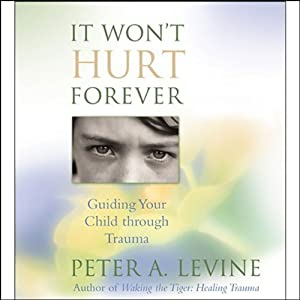 It Won't Hurt Forever: Guiding Your Child Through Trauma | [Peter A. Levine]