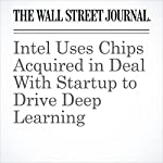 Intel Uses Chips Acquired in Deal With Startup to Drive Deep Learning   Don Clark