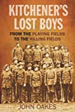 John Oakes Kitchener's Lost Boys: From The Playing Fields to The Killing Fields: The Lost Children of the Great War