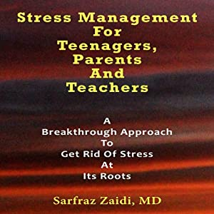 Stress Management for Teenagers, Parents, and Teachers: A Breakthrough Approach to Get Rid of Stress at Its Roots | [Sarfraz Zaidi MD]