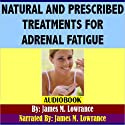 Natural and Prescribed Treatments for Adrenal Fatigue: Choosing the Best Treatment for Exhausted Adrenals Audiobook by James M. Lowrance Narrated by James M. Lowrance
