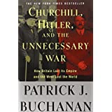 "Churchill, Hitler, and ""The Unnecessary War"": How Britain Lost Its Empire and the West Lost the World ~ Patrick J. Buchanan"
