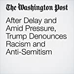 After Delay and Amid Pressure, Trump Denounces Racism and Anti-Semitism | Abby Phillip,John Wagner