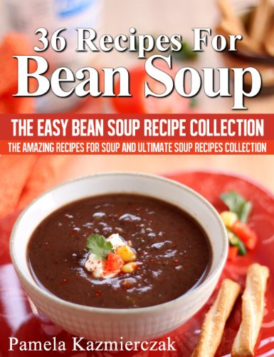 36 Recipes For Bean Soup - The Easy Bean Soup Recipe Collection (The Amazing Recipes for Soup and Ultimate Soup Recipes Collection)