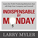 Indispensable by Monday: Learn the Profit-Producing Behaviors that will Help Your Company and Yourself | Larry Myler