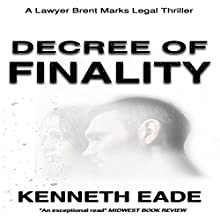 Decree of Finality: Brent Marks Legal Thrillers Series, Book 8 Audiobook by Kenneth Eade Narrated by David A. Wood