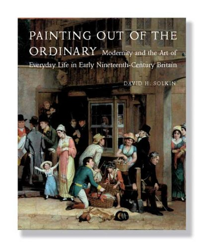 Painting Out of the Ordinary: Modernity and the Art of Everday Life in Early Nineteenth-Century Britain: Modernity and the Art of Everyday Life in ... Mellon Centre for Studies in British Art)