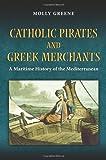 Catholic Pirates and Greek Merchants: A Maritime History of the Early Modern Mediterranean (Princeton Modern Greek Studies)