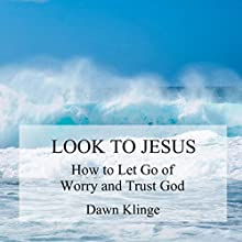 Look to Jesus: How to Let Go of Worry and Trust God Audiobook by Dawn M Klinge Narrated by Julie Carruth